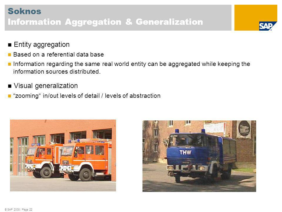 © SAP 2008 / Page 22 Soknos Information Aggregation & Generalization Entity aggregation Based on a referential data base Information regarding the same real world entity can be aggregated while keeping the information sources distributed.
