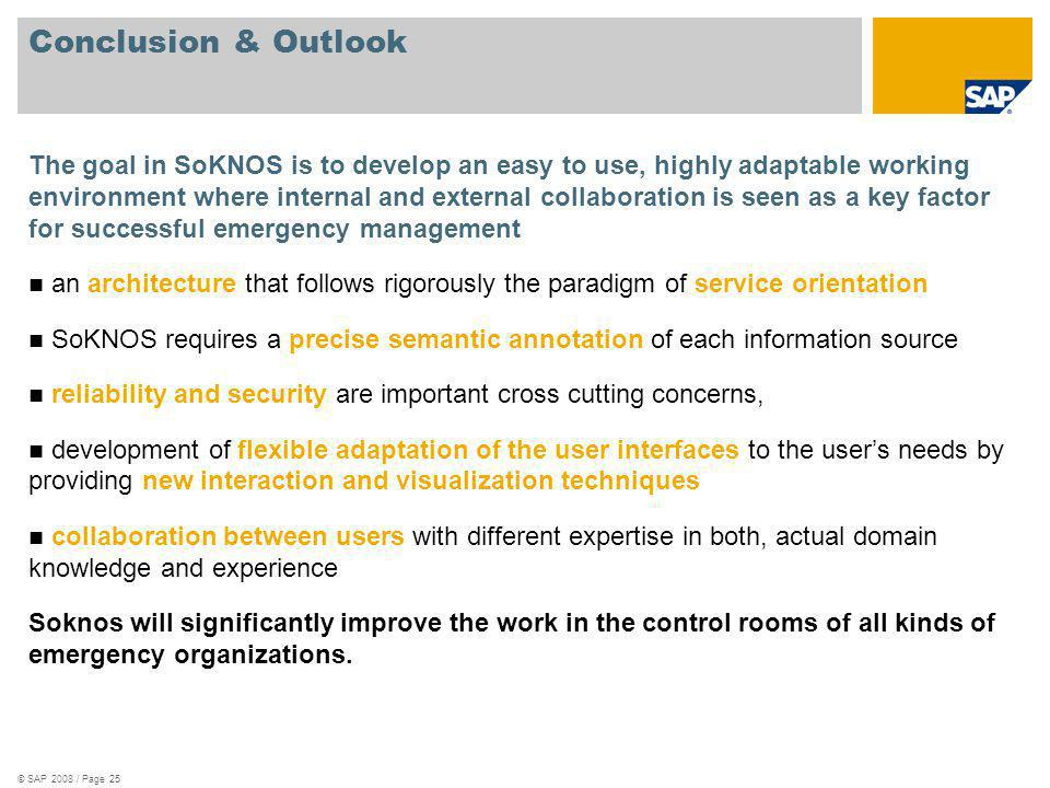 © SAP 2008 / Page 25 Conclusion & Outlook The goal in SoKNOS is to develop an easy to use, highly adaptable working environment where internal and external collaboration is seen as a key factor for successful emergency management an architecture that follows rigorously the paradigm of service orientation SoKNOS requires a precise semantic annotation of each information source reliability and security are important cross cutting concerns, development of flexible adaptation of the user interfaces to the users needs by providing new interaction and visualization techniques collaboration between users with different expertise in both, actual domain knowledge and experience Soknos will significantly improve the work in the control rooms of all kinds of emergency organizations.