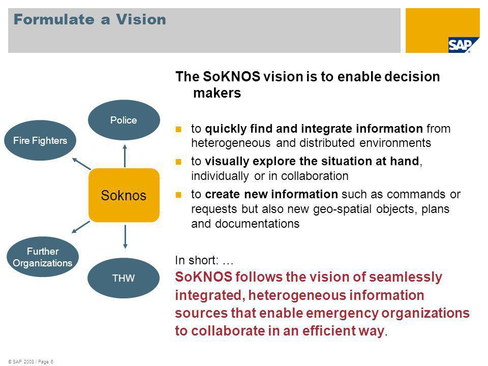 © SAP 2008 / Page 6 Formulate a Vision The SoKNOS vision is to enable decision makers to quickly find and integrate information from heterogeneous and