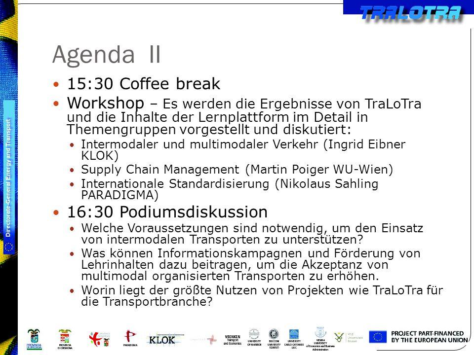 Agenda II 15:30 Coffee break Workshop – Es werden die Ergebnisse von TraLoTra und die Inhalte der Lernplattform im Detail in Themengruppen vorgestellt und diskutiert: Intermodaler und multimodaler Verkehr (Ingrid Eibner KLOK) Supply Chain Management (Martin Poiger WU-Wien) Internationale Standardisierung (Nikolaus Sahling PARADIGMA) 16:30 Podiumsdiskussion Welche Voraussetzungen sind notwendig, um den Einsatz von intermodalen Transporten zu unterstützen.
