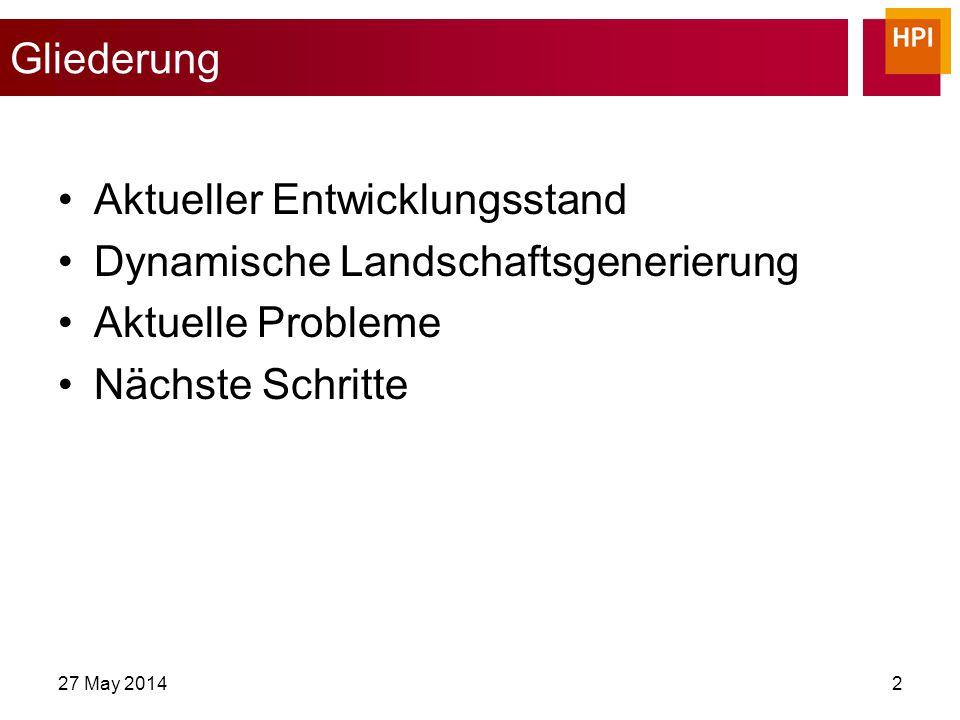 Gliederung Aktueller Entwicklungsstand Dynamische Landschaftsgenerierung Aktuelle Probleme Nächste Schritte 27 May 20142