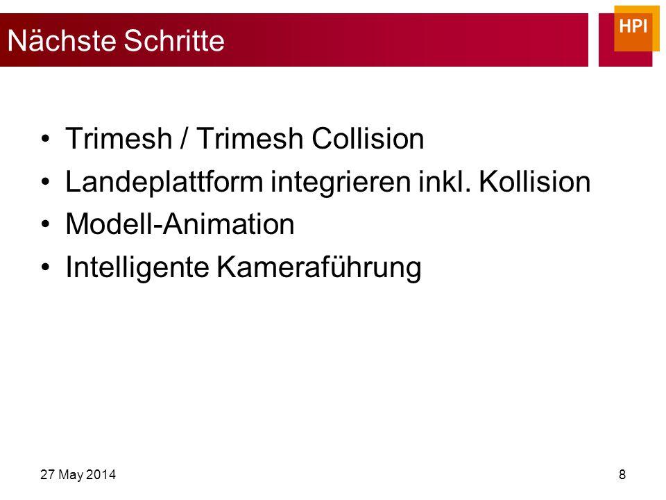 27 May 20148 Nächste Schritte Trimesh / Trimesh Collision Landeplattform integrieren inkl.