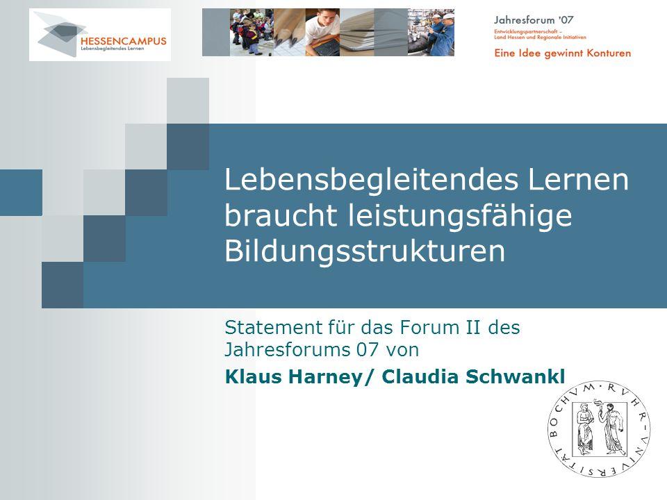 Lebensbegleitendes Lernen braucht leistungsfähige Bildungsstrukturen Statement für das Forum II des Jahresforums 07 von Klaus Harney/ Claudia Schwankl