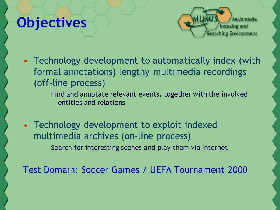 Objectives Technology development to automatically index (with formal annotations) lengthy multimedia recordings (off-line process) Find and annotate relevant events, together with the involved entities and relations Technology development to exploit indexed multimedia archives (on-line process) Search for interesting scenes and play them via Internet Test Domain: Soccer Games / UEFA Tournament 2000