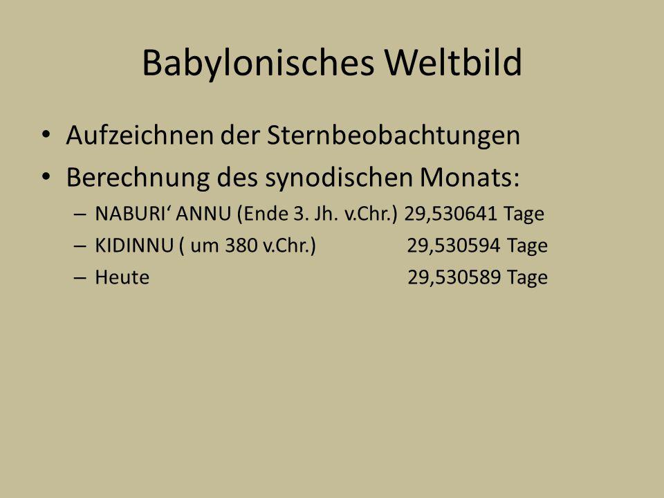 Babylonisches Weltbild Aufzeichnen der Sternbeobachtungen Berechnung des synodischen Monats: – NABURI ANNU (Ende 3. Jh. v.Chr.) 29,530641 Tage – KIDIN