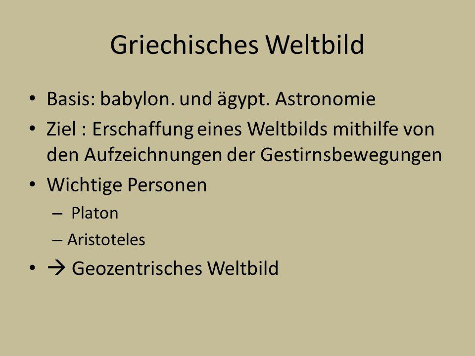 Griechisches Weltbild Basis: babylon. und ägypt. Astronomie Ziel : Erschaffung eines Weltbilds mithilfe von den Aufzeichnungen der Gestirnsbewegungen