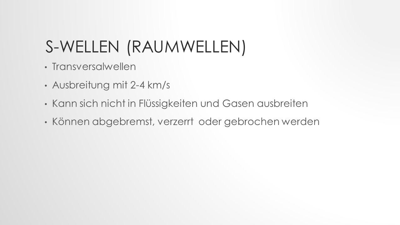 S-WELLEN (RAUMWELLEN) Transversalwellen Ausbreitung mit 2-4 km/s Kann sich nicht in Flüssigkeiten und Gasen ausbreiten Können abgebremst, verzerrt ode