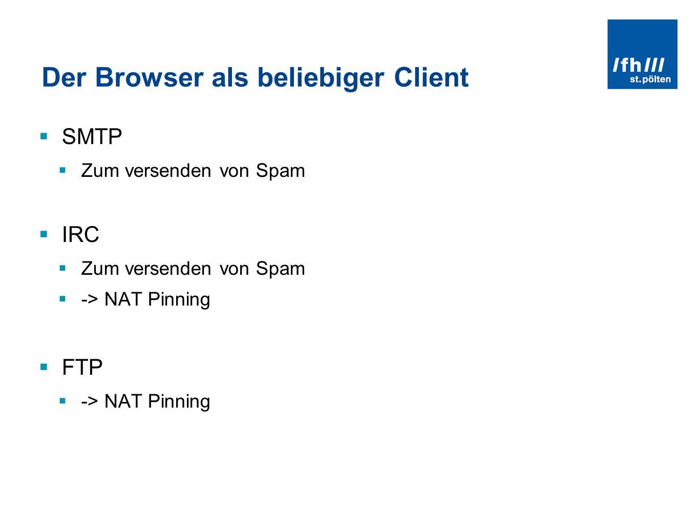 Der Browser als beliebiger Client SMTP Zum versenden von Spam IRC Zum versenden von Spam -> NAT Pinning FTP -> NAT Pinning