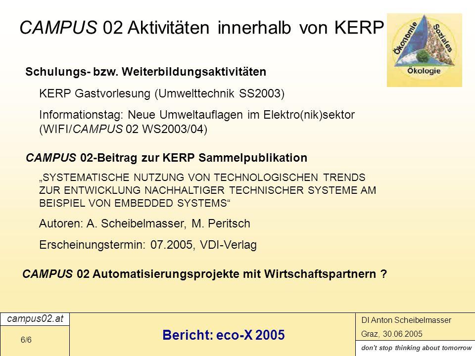 campus02.at don t stop thinking about tomorrow DI Anton Scheibelmasser Graz, 30.06.2005 Bericht: eco-X 2005 6/6 CAMPUS 02 Aktivitäten innerhalb von KERP CAMPUS 02-Beitrag zur KERP Sammelpublikation SYSTEMATISCHE NUTZUNG VON TECHNOLOGISCHEN TRENDS ZUR ENTWICKLUNG NACHHALTIGER TECHNISCHER SYSTEME AM BEISPIEL VON EMBEDDED SYSTEMS Autoren: A.