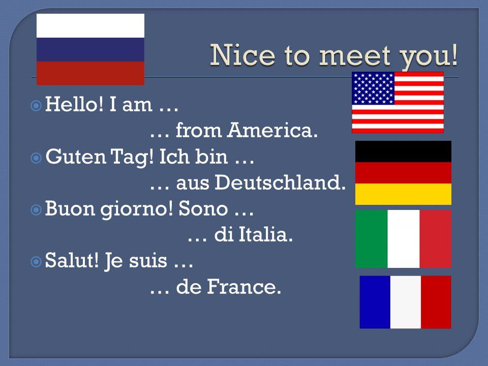 Hello! I am … … from America. Guten Tag! Ich bin … … aus Deutschland. Buon giorno! Sono … … di Italia. Salut! Je suis … … de France.