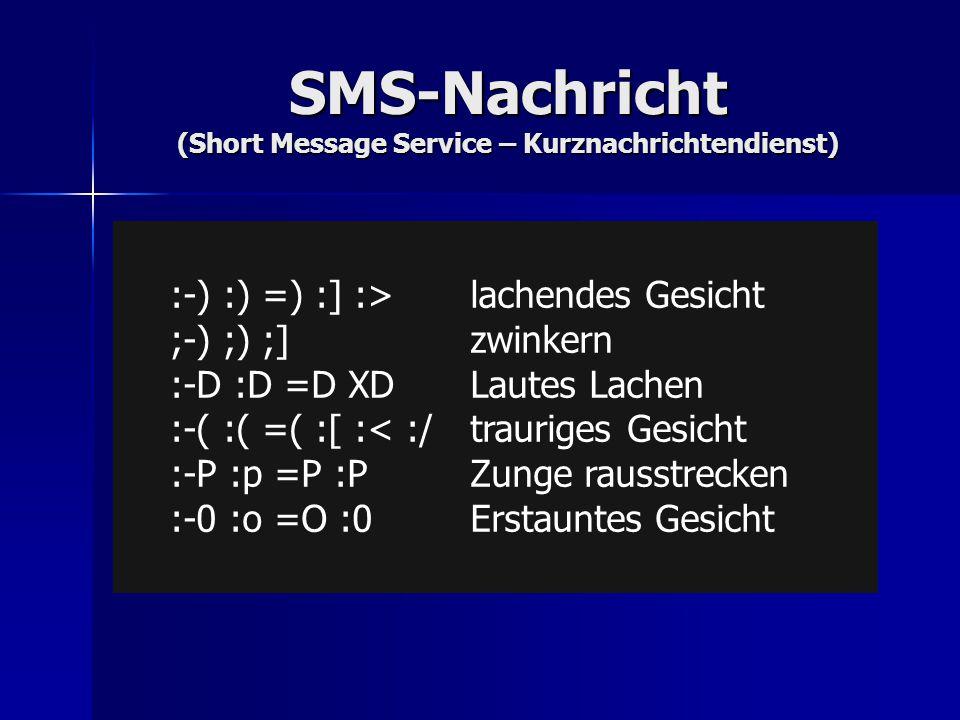 SMS-Nachricht (Short Message Service – Kurznachrichtendienst) unformal unformal die maximale Größe einer SMS ist auf 1.120 Bit begrenzt = 160 Zeichen für Textnachrichten die maximale Größe einer SMS ist auf 1.120 Bit begrenzt = 160 Zeichen für Textnachrichten Abkürzungen (Lg, u, hab, zw, od…) Abkürzungen (Lg, u, hab, zw, od…) Emoticons Emoticons :-) :) =) :] :>lachendes Gesicht ;-) ;) ;]zwinkern :-D :D =D XDLautes Lachen :-( :( =( :[ :< :/ trauriges Gesicht :-P :p =P :P Zunge rausstrecken :-0 :o =O :0Erstauntes Gesicht