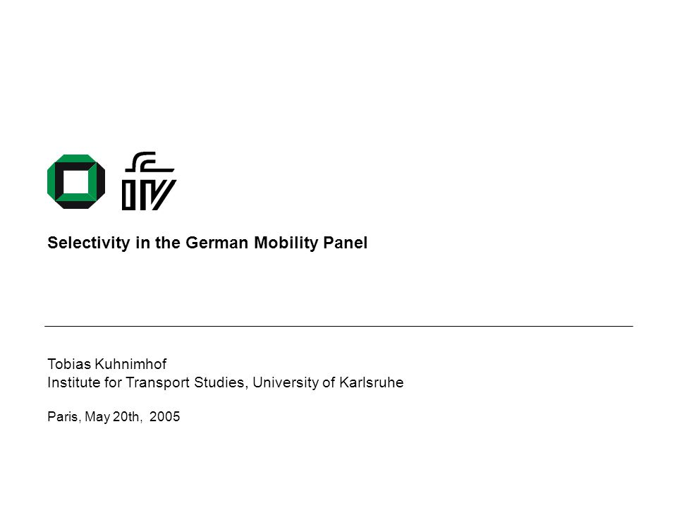 Institute for Transport Studies, University of Karlsruhe May 20th 2005 - 1 Overview The German Mobility Panel MOP-recruitment, non-response and assumptions about selectivity Additional sources of information to analyse selectivity in the MOP Some possibilities to analyse selectivity issues Some findings –Trustworthiness of CATI-Data –Who drops-out and who takes part –The advantages of recruiting households Conclusions