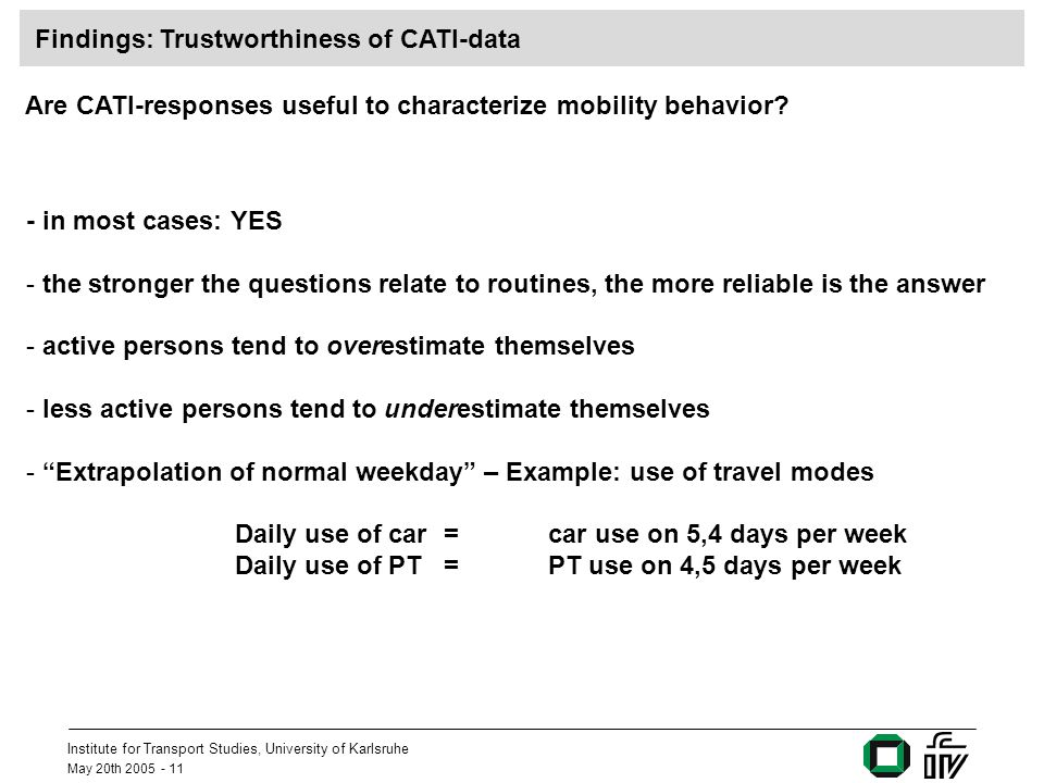 Institute for Transport Studies, University of Karlsruhe May 20th 2005 - 11 Are CATI-responses useful to characterize mobility behavior? - in most cas