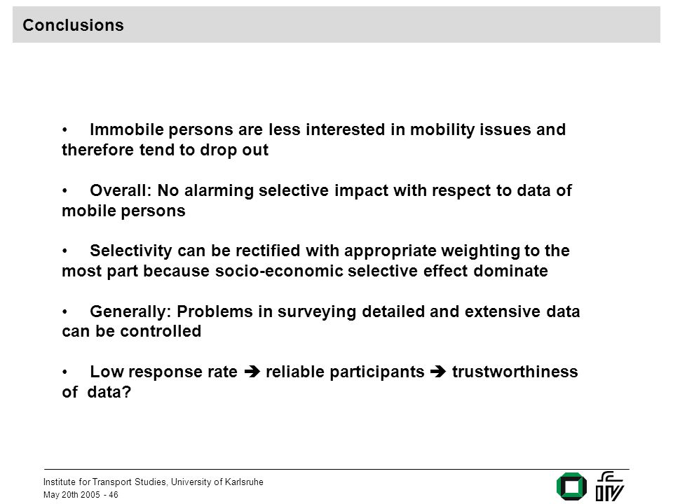 Institute for Transport Studies, University of Karlsruhe May 20th 2005 - 46 Conclusions Immobile persons are less interested in mobility issues and therefore tend to drop out Overall: No alarming selective impact with respect to data of mobile persons Selectivity can be rectified with appropriate weighting to the most part because socio-economic selective effect dominate Generally: Problems in surveying detailed and extensive data can be controlled Low response rate reliable participants trustworthiness of data