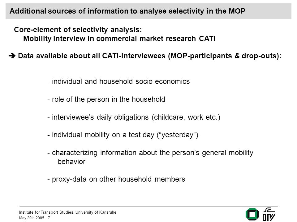 Institute for Transport Studies, University of Karlsruhe May 20th 2005 - 18 The advantages of surveying households CATI-Interviewees CATI and recruitment: First-time MOP-Participants (CATI-Interviewees + other household members) CATI-Interviewees, who participate in the MOP Unemployment rate Distance to work place 4.2%14.7 Km 2.7%17.1 Km 3.7 %14.8 Km Participation of other household member can counter-balance selectivity impacts