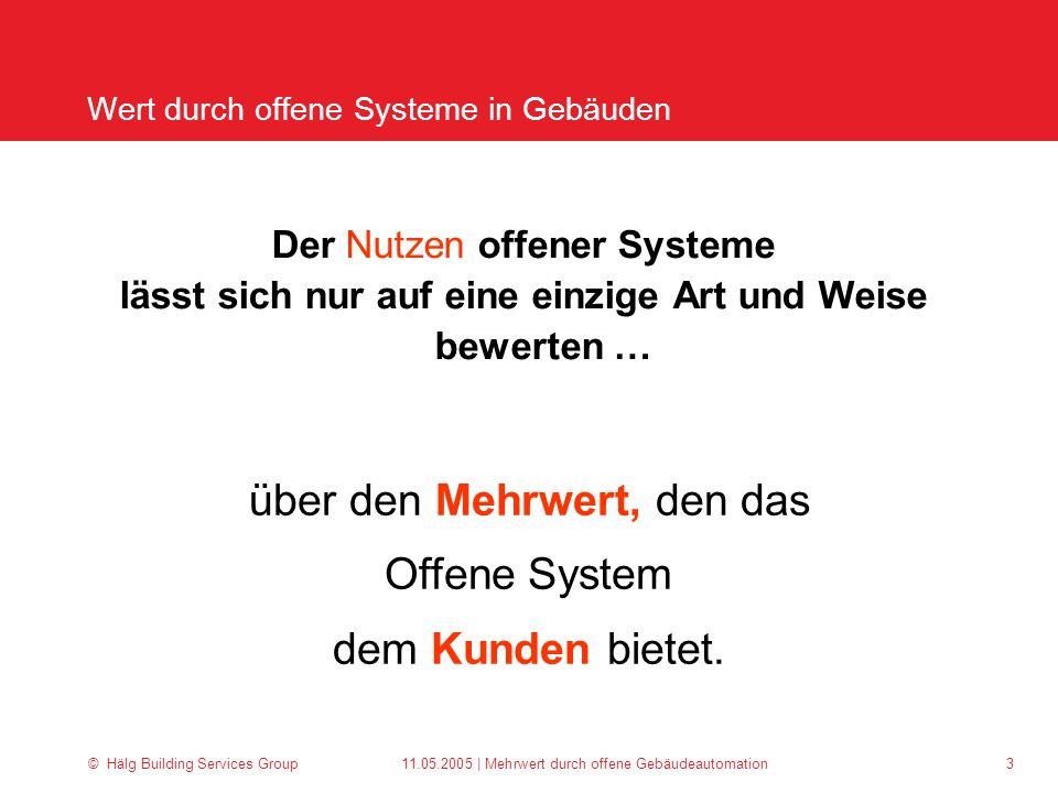 © Hälg Building Services Group 11.05.2005 | Mehrwert durch offene Gebäudeautomation 3 Der Nutzen offener Systeme lässt sich nur auf eine einzige Art und Weise bewerten … über den Mehrwert, den das Offene System dem Kunden bietet.