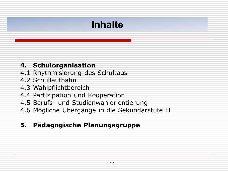 17 Inhalte 4.Schulorganisation 4.1Rhythmisierung des Schultags 4.2Schullaufbahn 4.3Wahlpflichtbereich 4.4Partizipation und Kooperation 4.5Berufs- und