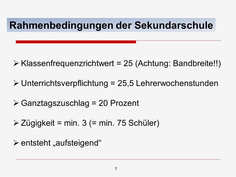 7 Rahmenbedingungen der Sekundarschule Klassenfrequenzrichtwert = 25 (Achtung: Bandbreite!!) Unterrichtsverpflichtung = 25,5 Lehrerwochenstunden Ganzt