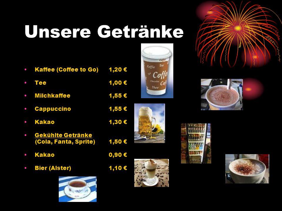 Unsere Getränke Kaffee (Coffee to Go)1,20 Tee1,00 Milchkaffee1,55 Cappuccino1,55 Kakao1,30 Gekühlte Getränke (Cola, Fanta, Sprite)1,50 Kakao0,90 Bier (Alster)1,10
