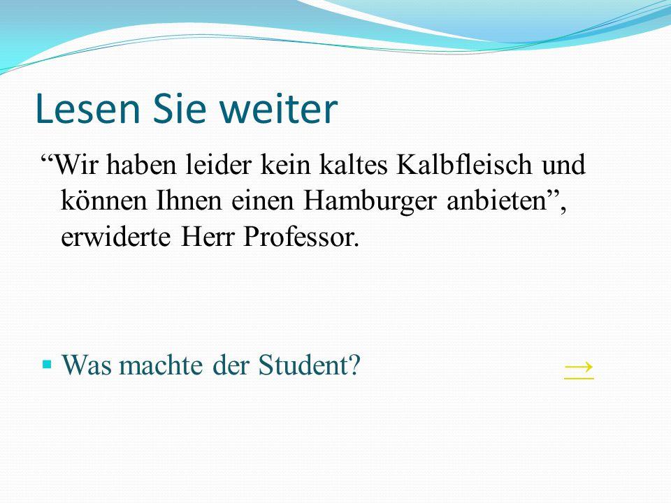 Lesen Sie weiter Wir haben leider kein kaltes Kalbfleisch und können Ihnen einen Hamburger anbieten, erwiderte Herr Professor. Was machte der Student?