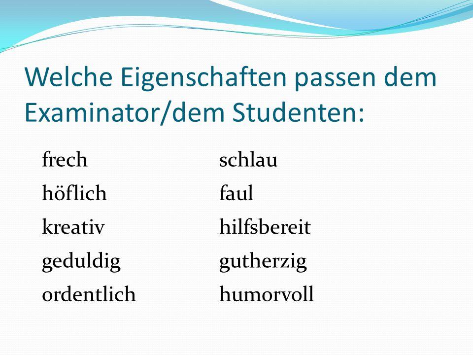 Welche Eigenschaften passen dem Examinator/dem Studenten: frechschlau höflichfaul kreativhilfsbereit geduldiggutherzig ordentlichhumorvoll