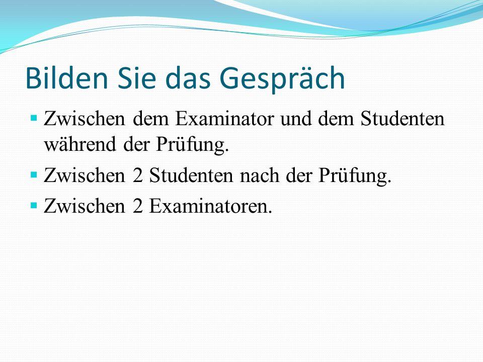 Bilden Sie das Gespräch Zwischen dem Examinator und dem Studenten während der Prüfung. Zwischen 2 Studenten nach der Prüfung. Zwischen 2 Examinatoren.