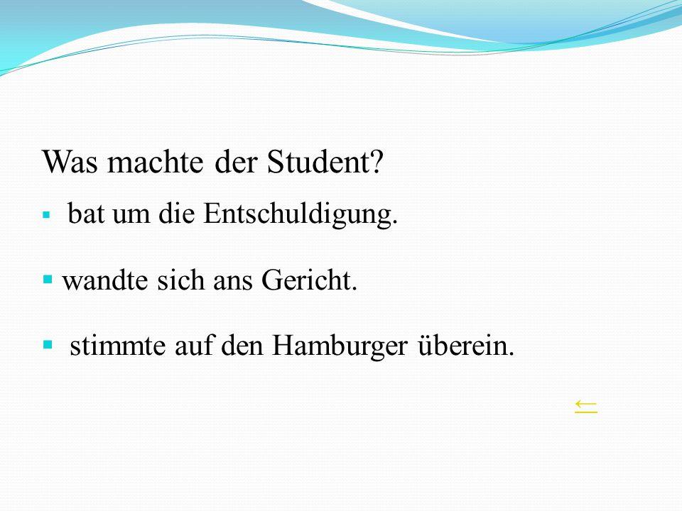 Was machte der Student? bat um die Entschuldigung. wandte sich ans Gericht. stimmte auf den Hamburger überein.