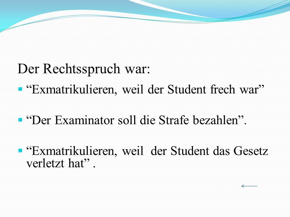 Der Rechtsspruch war: Exmatrikulieren, weil der Student frech war Der Examinator soll die Strafe bezahlen. Exmatrikulieren, weil der Student das Geset