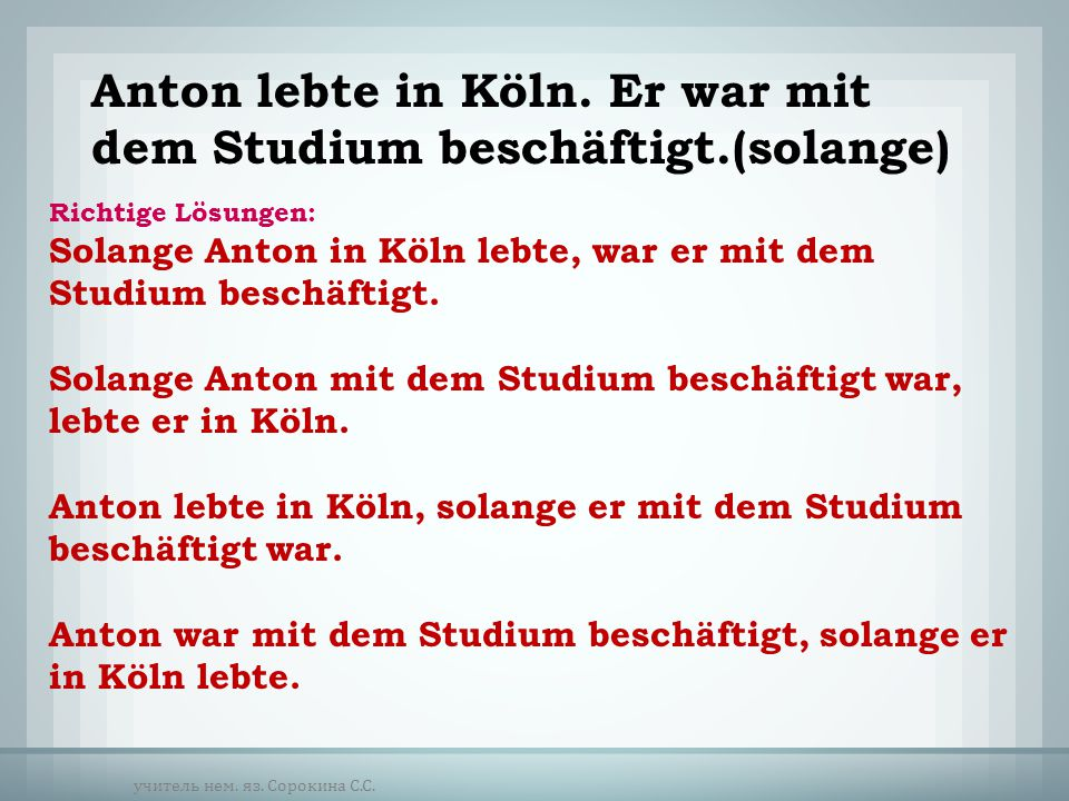 Richtige Lösungen: Solange Anton in Köln lebte, war er mit dem Studium beschäftigt. Solange Anton mit dem Studium beschäftigt war, lebte er in Köln. A