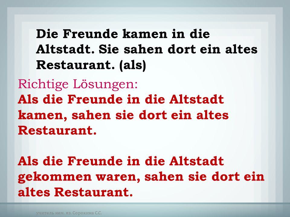 Die Freunde kamen in die Altstadt. Sie sahen dort ein altes Restaurant. (als) Richtige Lösungen: Als die Freunde in die Altstadt kamen, sahen sie dort