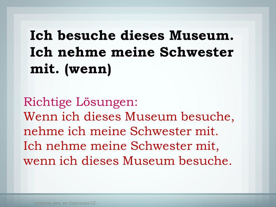 Ich besuche dieses Museum. Ich nehme meine Schwester mit. (wenn) Richtige Lösungen: Wenn ich dieses Museum besuche, nehme ich meine Schwester mit. Ich
