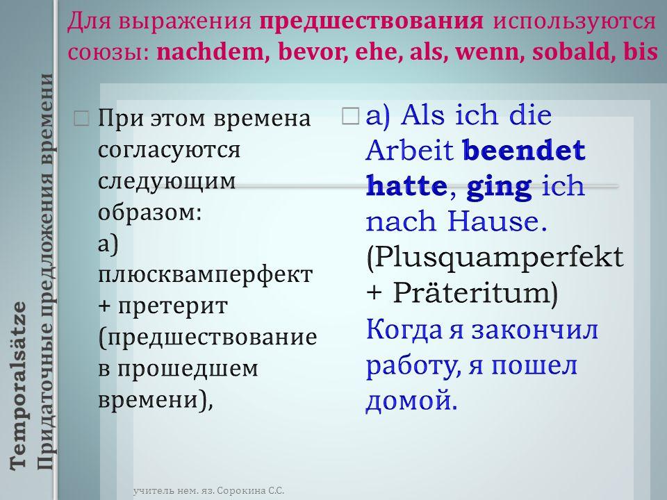 При этом времена согласуются следующим образом : а ) плюсквамперфект + претерит ( предшествование в прошедшем времени ), a) Als ich die Arbeit beendet