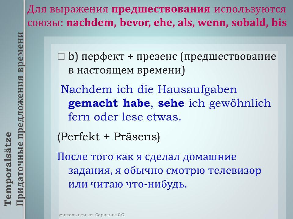 Для выражения предшествования используются союзы : nachdem, bevor, ehe, als, wenn, sobald, bis c) перфект ( или футур II) + футур I ( предшествование в будущем времени ): футур II Nachdem (Wenn) ich die Wörter gelernt habe, werde ich die Übungen machen.(Perfekt + Futur I) После того как ( Когда ) я выучу слова, я буду делать упражнения.