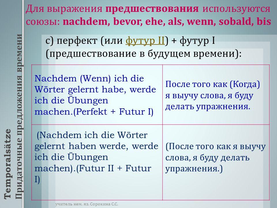 Для выражения предшествования используются союзы : nachdem, bevor, ehe, als, wenn, sobald, bis c) перфект ( или футур II) + футур I ( предшествование