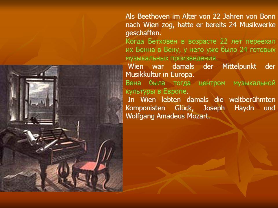 Als Beethoven im Alter von 22 Jahren von Bonn nach Wien zog, hatte er bereits 24 Musikwerke geschaffen. Когда Бетховен в возрасте 22 лет переехал их Б