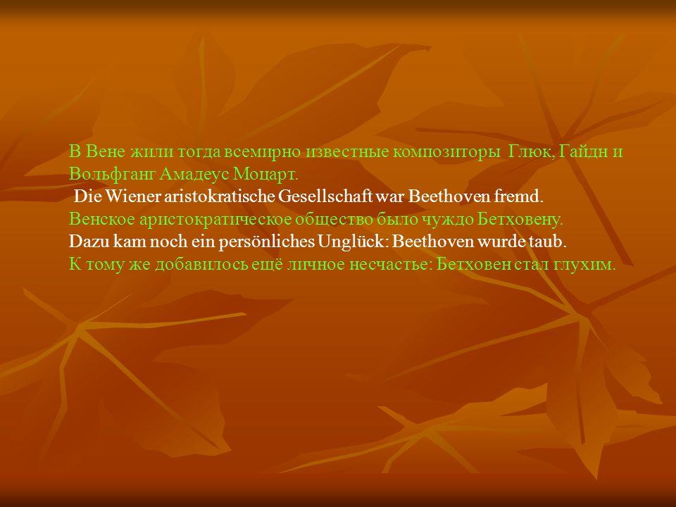 В Вене жили тогда всемирно известные композиторы Глюк, Гайдн и Вольфганг Амадеус Моцарт. Die Wiener aristokratische Gesellschaft war Beethoven fremd.