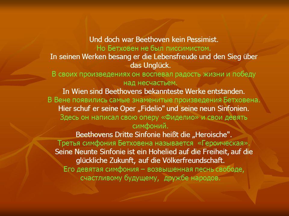 Und doch war Beethoven kein Pessimist. Но Бетховен не был писсимистом. In seinen Werken besang er die Lebensfreude und den Sieg über das Unglück. В св