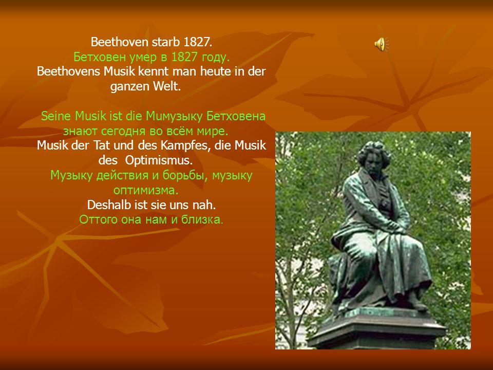 Beethoven starb 1827. Бетховен умер в 1827 году. Beethovens Musik kennt man heute in der ganzen Welt. Seine Musik ist die Muмузыку Бетховена знают сег
