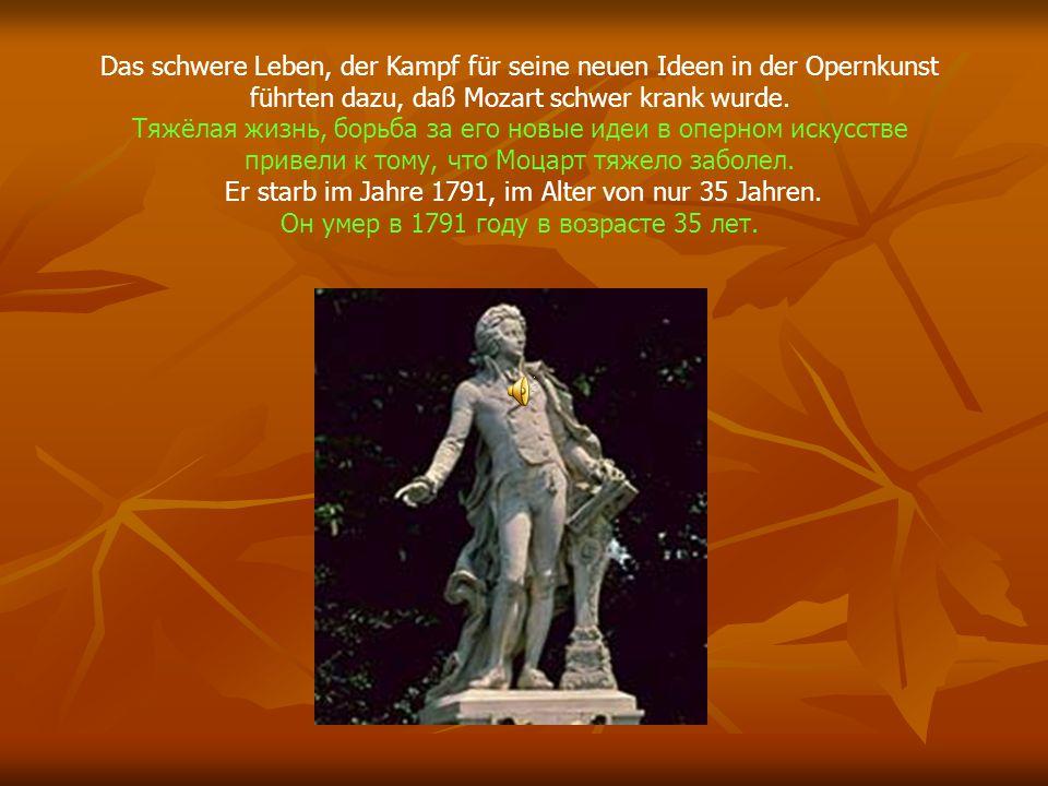 Das schwere Leben, der Kampf für seine neuen Ideen in der Opernkunst führten dazu, daß Mozart schwer krank wurde. Тяжёлая жизнь, борьба за его новые и