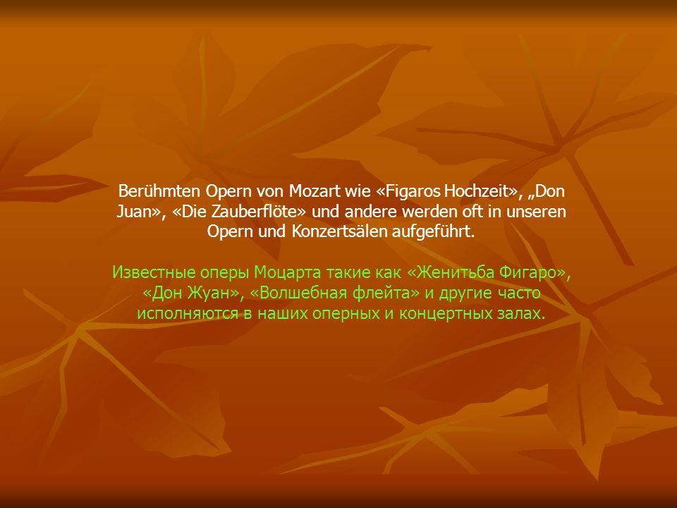 Berühmten Opern von Mozart wie «Figaros Hochzeit», Don Juan», «Die Zauberflöte» und andere werden oft in unseren Opern und Konzertsälen aufgeführt. Из