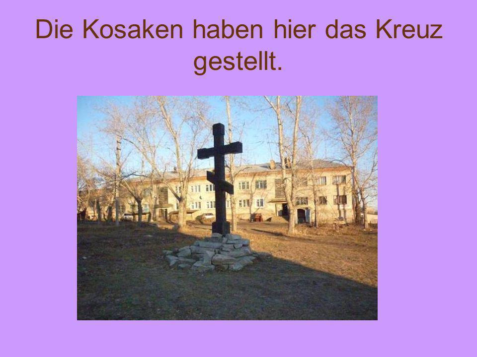 Die Kosaken haben hier das Kreuz gestellt.