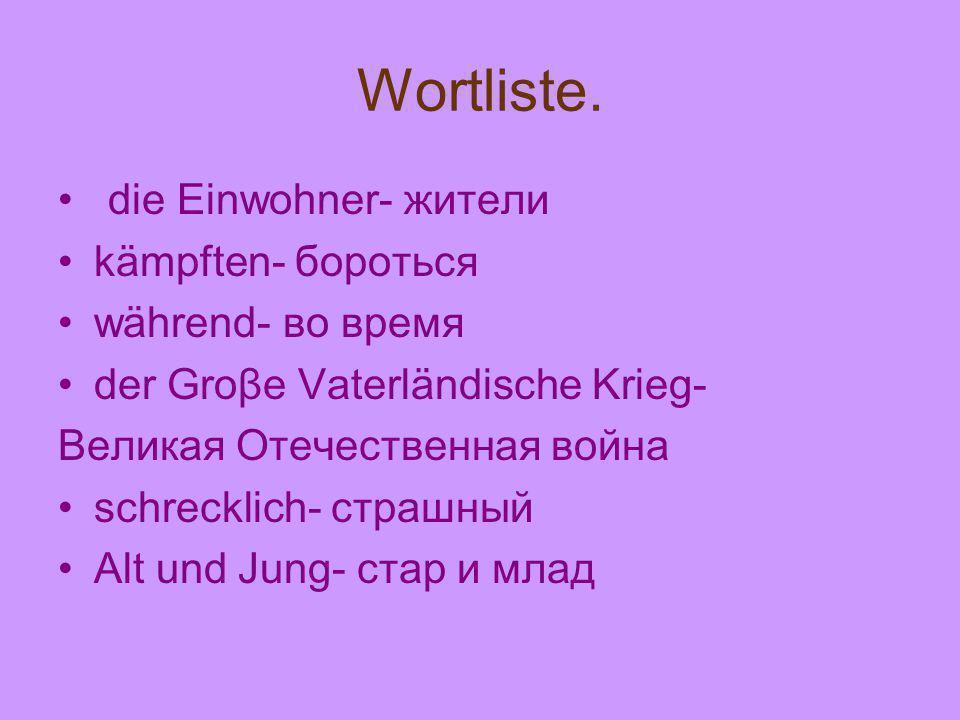 Wortliste. die Einwohner- жители kämpften- бороться während- во время der Groβe Vaterländische Krieg- Великая Отечественная война schrecklich- страшны