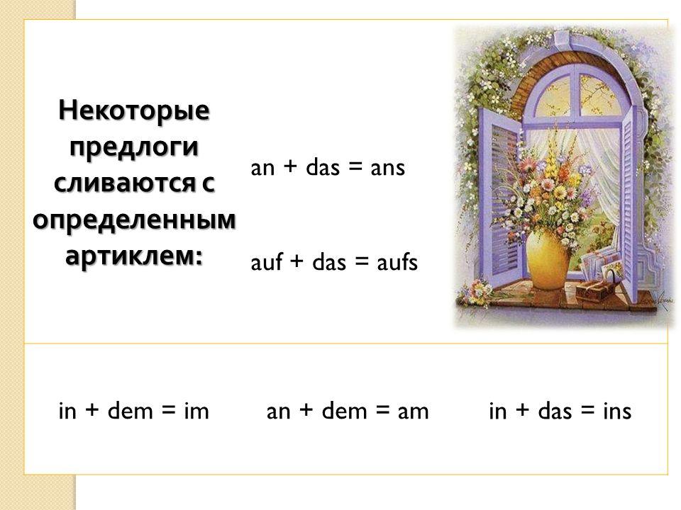 Некоторые предлоги сливаются с определенным артиклем : an + das = ans auf + das = aufs in + dem = iman + dem = amin + das = ins