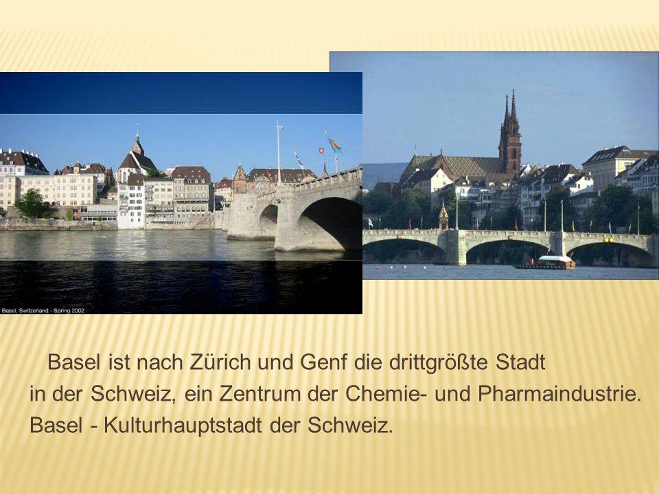 Basel ist nach Zürich und Genf die drittgrößte Stadt in der Schweiz, ein Zentrum der Chemie- und Pharmaindustrie. Basel - Kulturhauptstadt der Schweiz