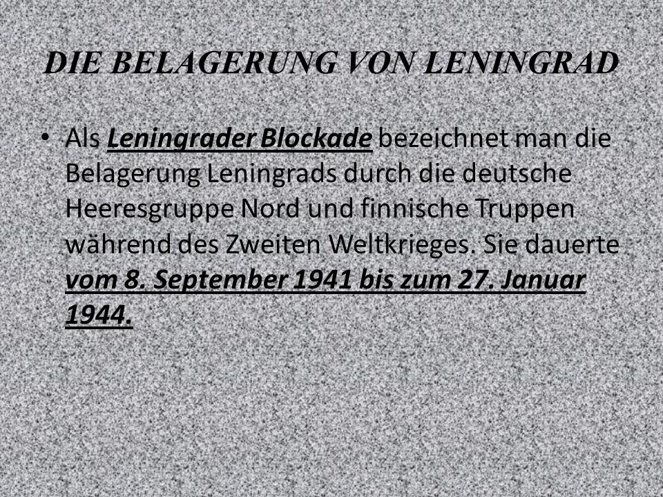 DIE BELAGERUNG VON LENINGRAD Als Leningrader Blockade bezeichnet man die Belagerung Leningrads durch die deutsche Heeresgruppe Nord und finnische Truppen während des Zweiten Weltkrieges.