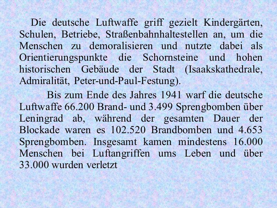 Die deutsche Luftwaffe griff gezielt Kindergärten, Schulen, Betriebe, Straßenbahnhaltestellen an, um die Menschen zu demoralisieren und nutzte dabei als Orientierungspunkte die Schornsteine und hohen historischen Gebäude der Stadt (Isaakskathedrale, Admiralität, Peter-und-Paul-Festung).