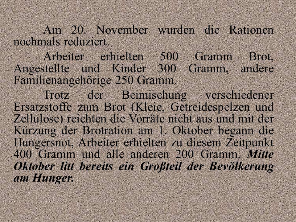Am 20. November wurden die Rationen nochmals reduziert. Arbeiter erhielten 500 Gramm Brot, Angestellte und Kinder 300 Gramm, andere Familienangehörige