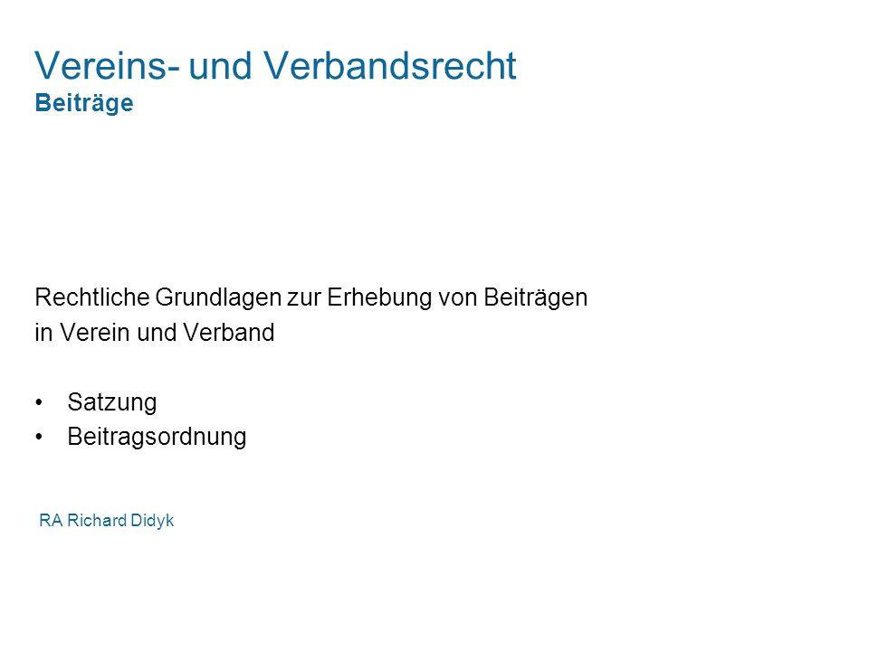 Vereins- und Verbandsrecht Beiträge Rechtliche Grundlagen zur Erhebung von Beiträgen in Verein und Verband Satzung Beitragsordnung RA Richard Didyk