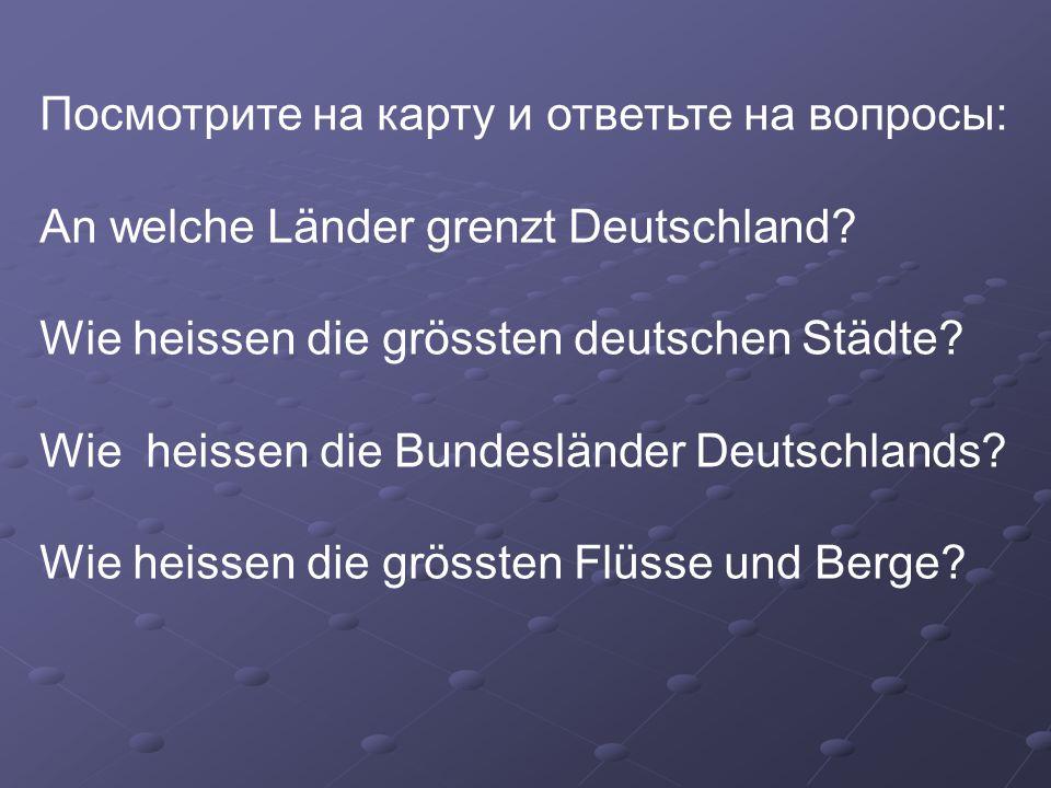 Посмотрите на карту и ответьте на вопросы: An welche Länder grenzt Deutschland? Wie heissen die grössten deutschen Städte? Wie heissen die Bundeslände
