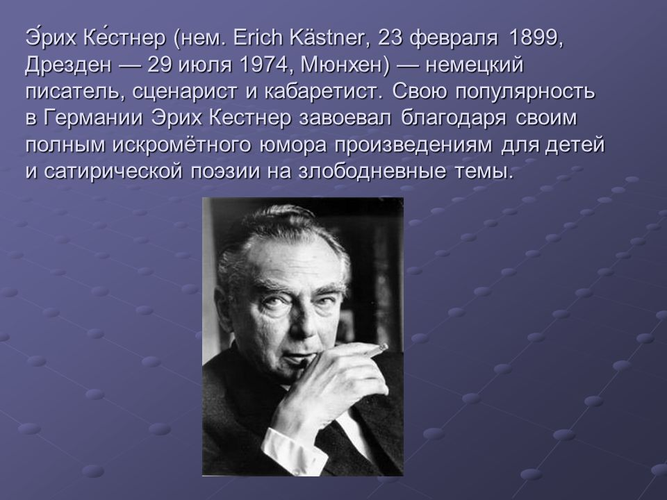 Э́рих Ке́стнер (нем. Erich Kästner, 23 февраля 1899, Дрезден 29 июля 1974, Мюнхен) немецкий писатель, сценарист и кабаретист. Свою популярность в Герм